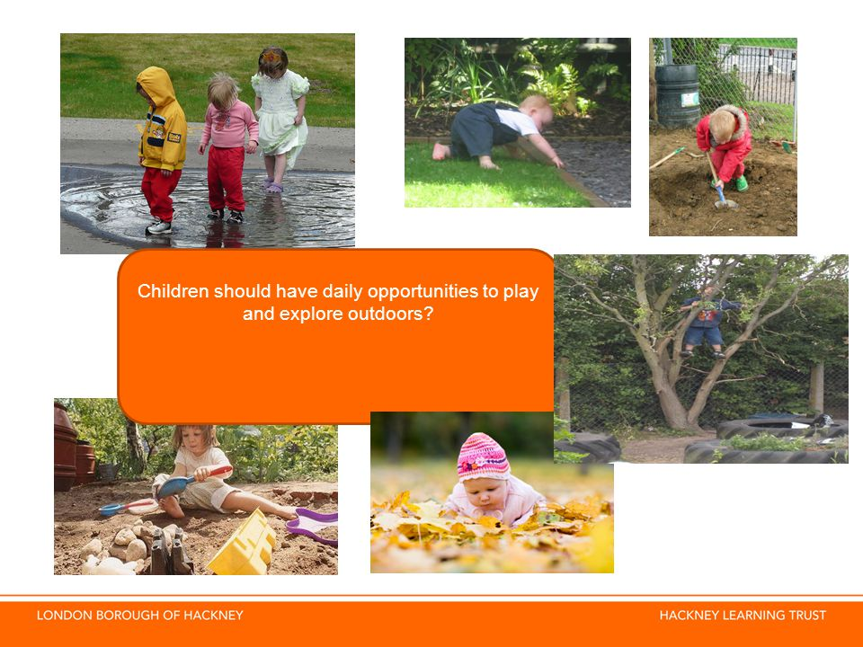 Children should have daily opportunities to play and explore outdoors