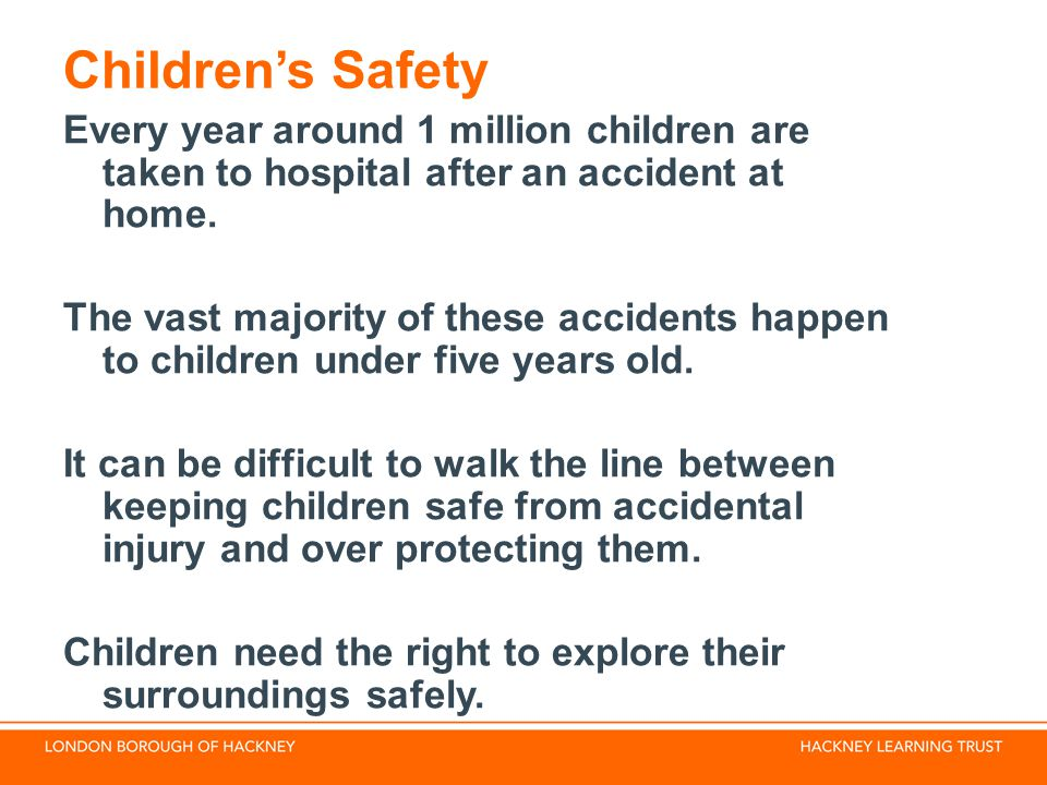Children's Safety Every year around 1 million children are taken to hospital after an accident at home.