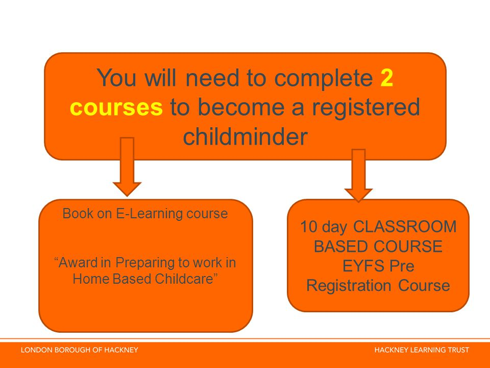 You will need to complete 2 courses to become a registered childminder