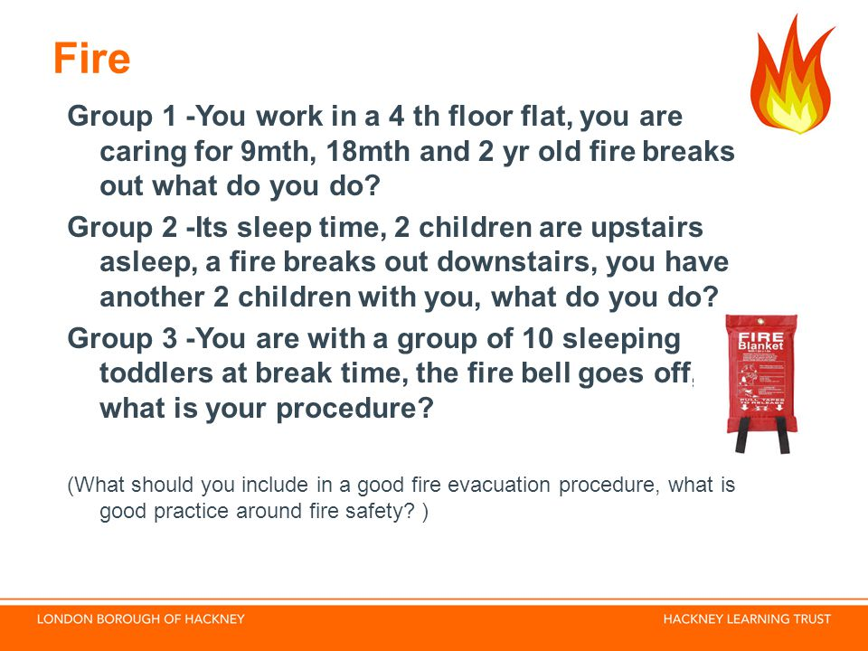 Fire Group 1 -You work in a 4 th floor flat, you are caring for 9mth, 18mth and 2 yr old fire breaks out what do you do