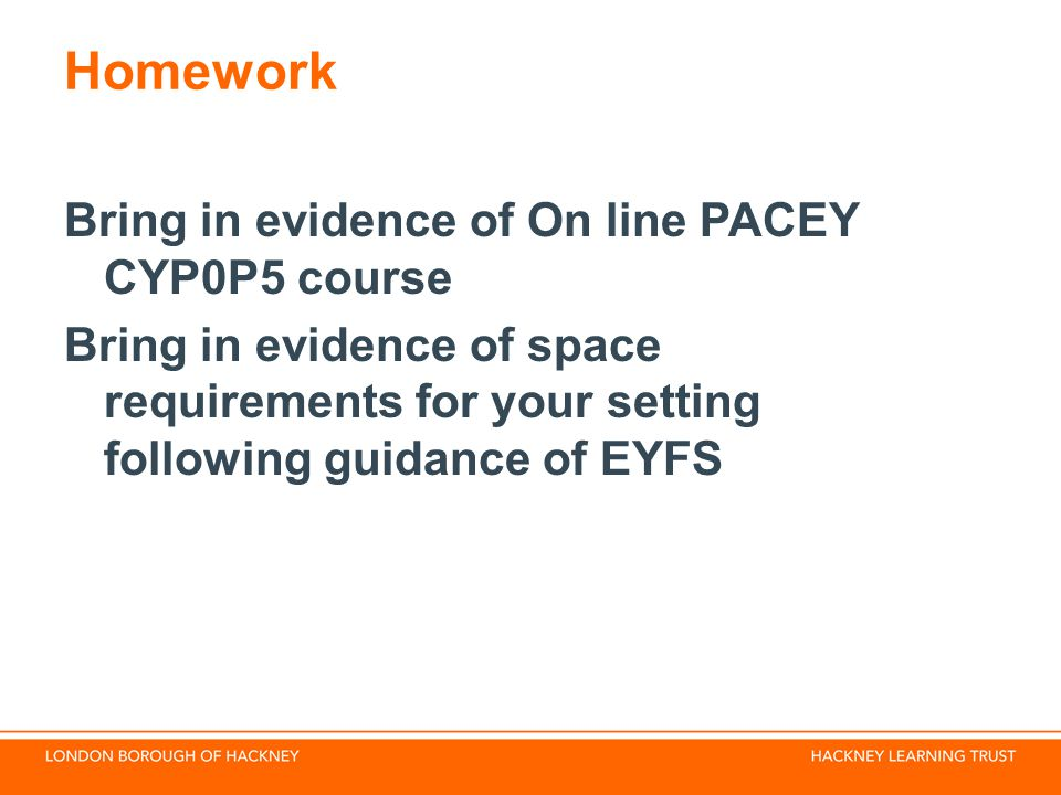 Homework Bring in evidence of On line PACEY CYP0P5 course Bring in evidence of space requirements for your setting following guidance of EYFS