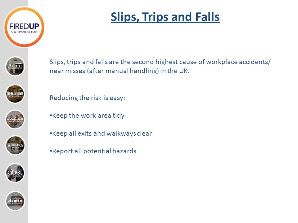 Slips, Trips and Falls Slips, trips and falls are the second highest cause of workplace accidents/ near misses (after manual handling) in the UK.