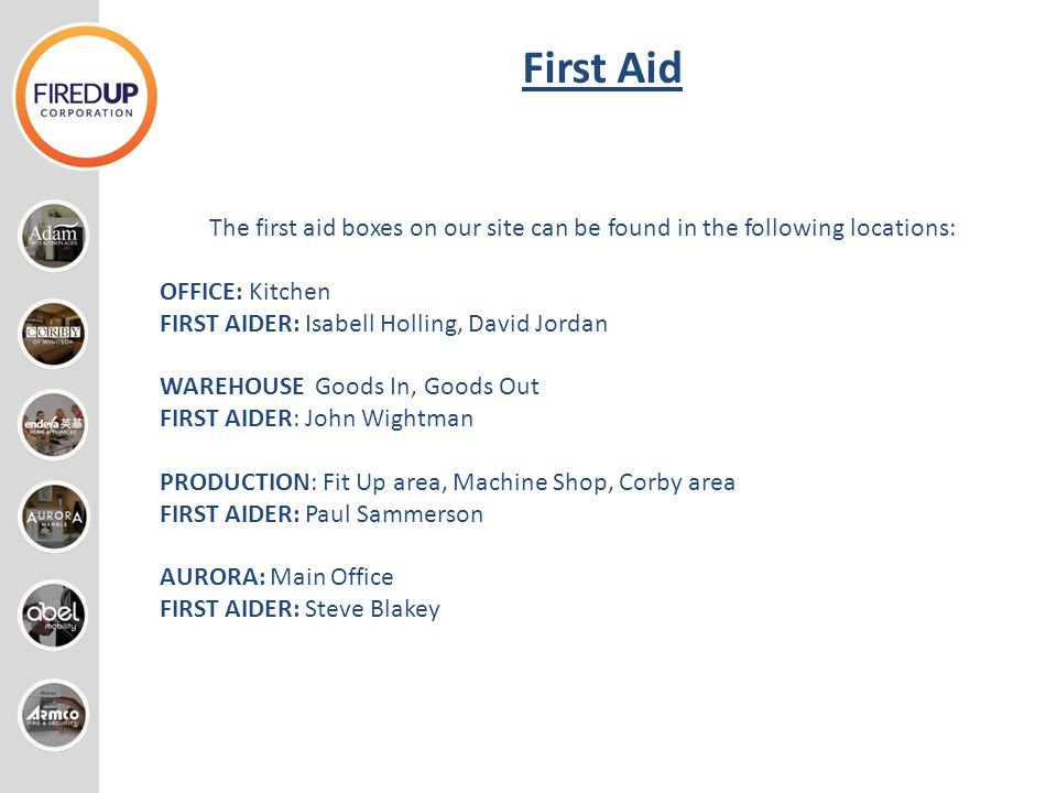 First Aid The first aid boxes on our site can be found in the following locations: OFFICE: Kitchen.
