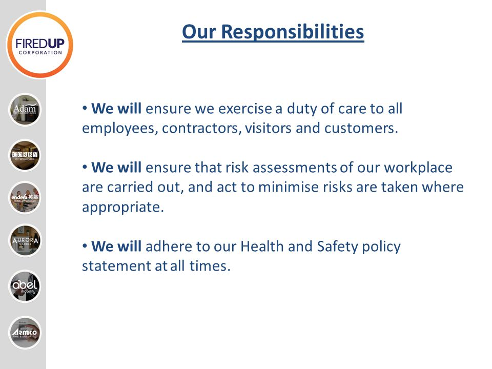Our Responsibilities We will ensure we exercise a duty of care to all employees, contractors, visitors and customers.