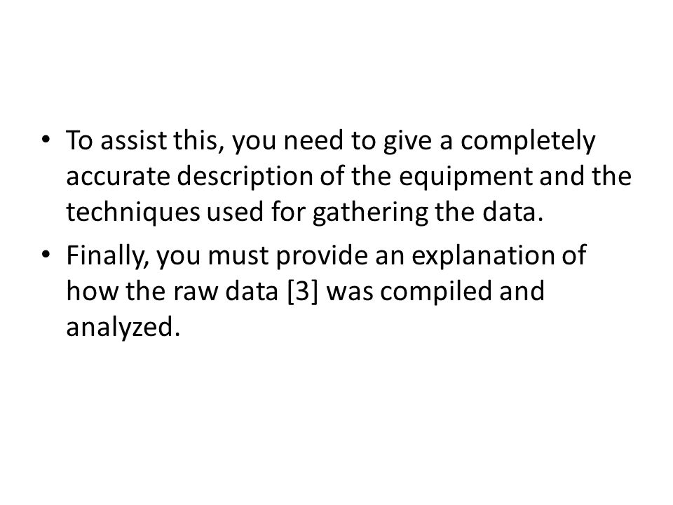 To assist this, you need to give a completely accurate description of the equipment and the techniques used for gathering the data.