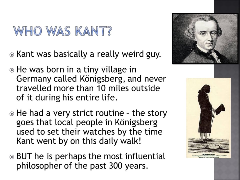 Who was kant Kant was basically a really weird guy.