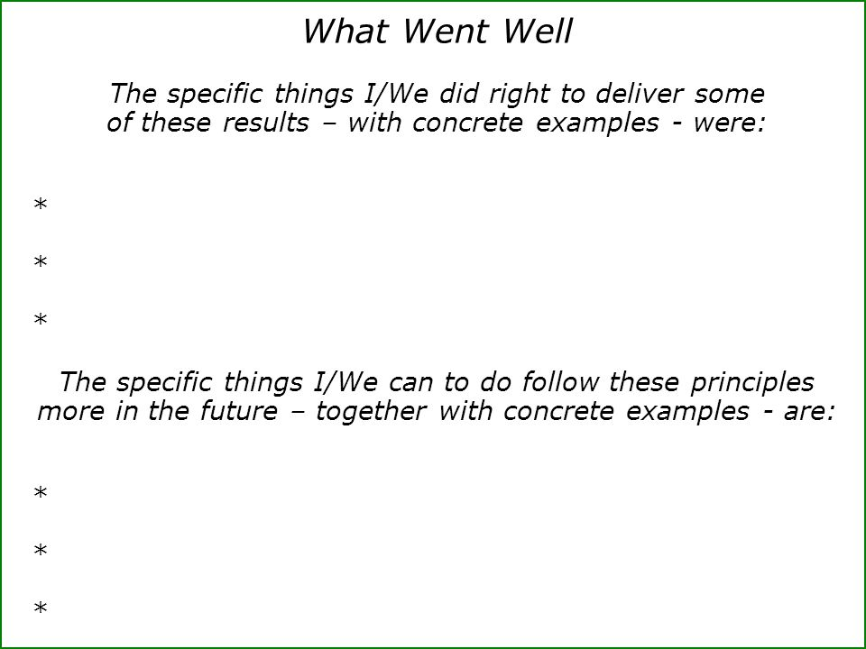 What Went Well The specific things I/We did right to deliver some of these results – with concrete examples - were: