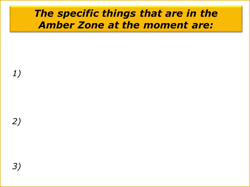 The specific things that are in the Amber Zone at the moment are: