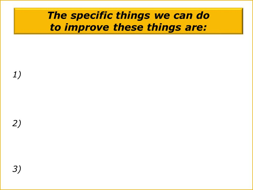 The specific things we can do to improve these things are: