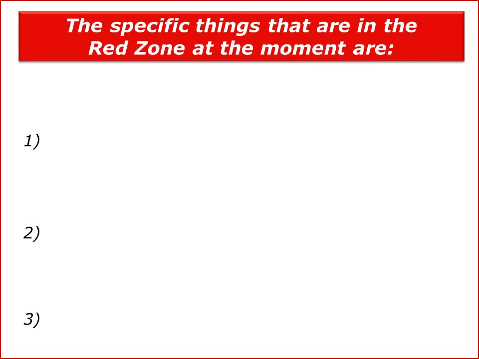 The specific things that are in the Red Zone at the moment are: