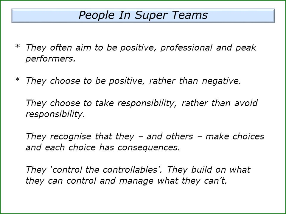 People In Super Teams * They often aim to be positive, professional and peak performers. * They choose to be positive, rather than negative.