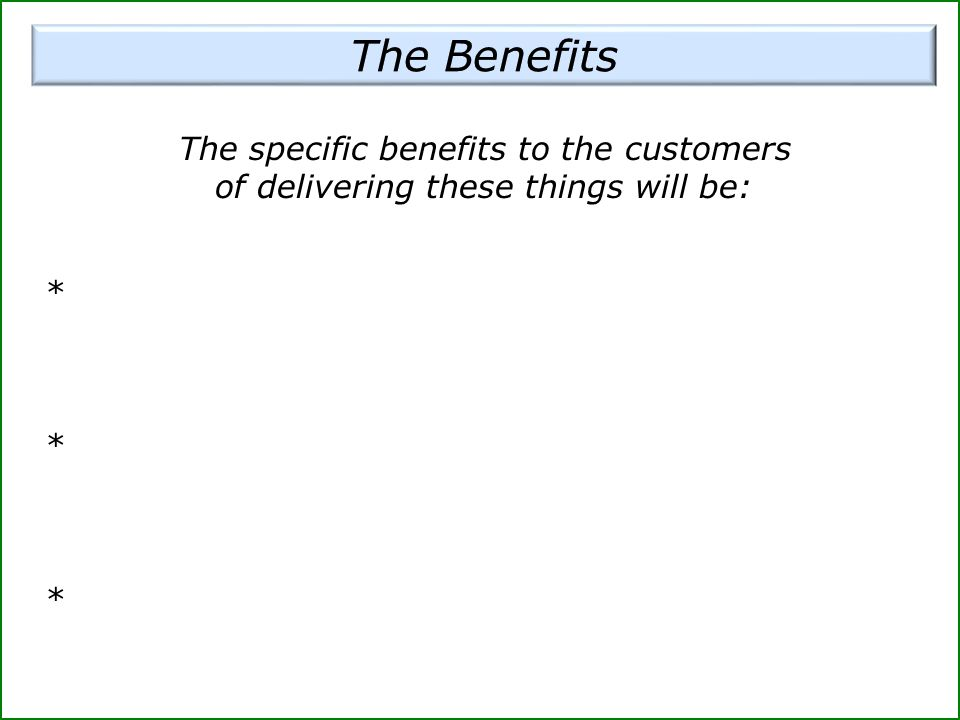 The Benefits The specific benefits to the customers of delivering these things will be: *