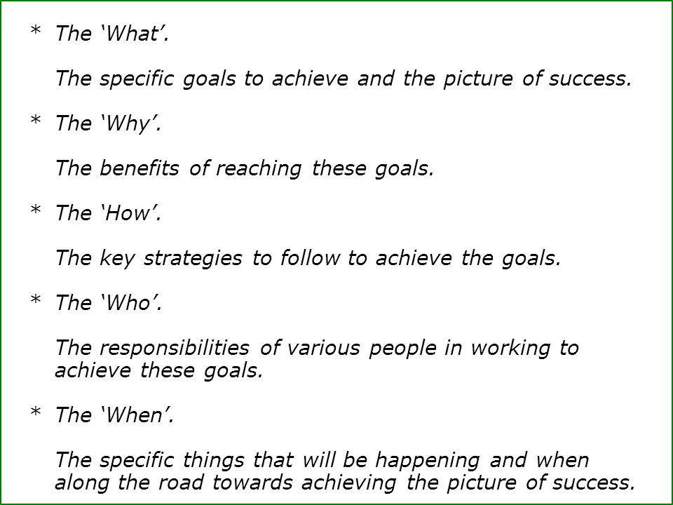 * The 'What'. The specific goals to achieve and the picture of success. * The 'Why'. The benefits of reaching these goals.
