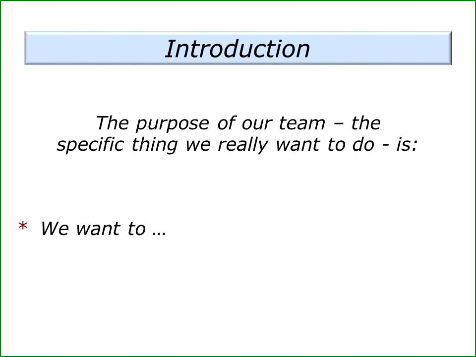 Introduction The purpose of our team – the specific thing we really want to do - is: * We want to …