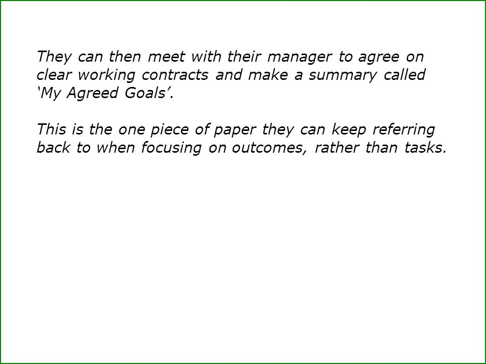 They can then meet with their manager to agree on clear working contracts and make a summary called 'My Agreed Goals'.