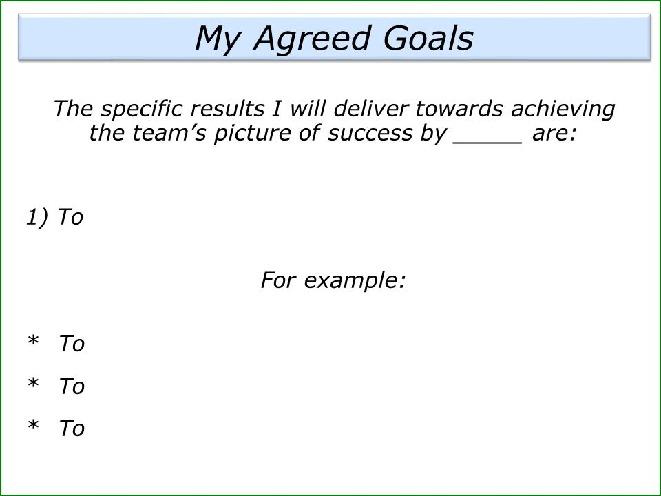 My Agreed Goals The specific results I will deliver towards achieving the team's picture of success by _____ are: