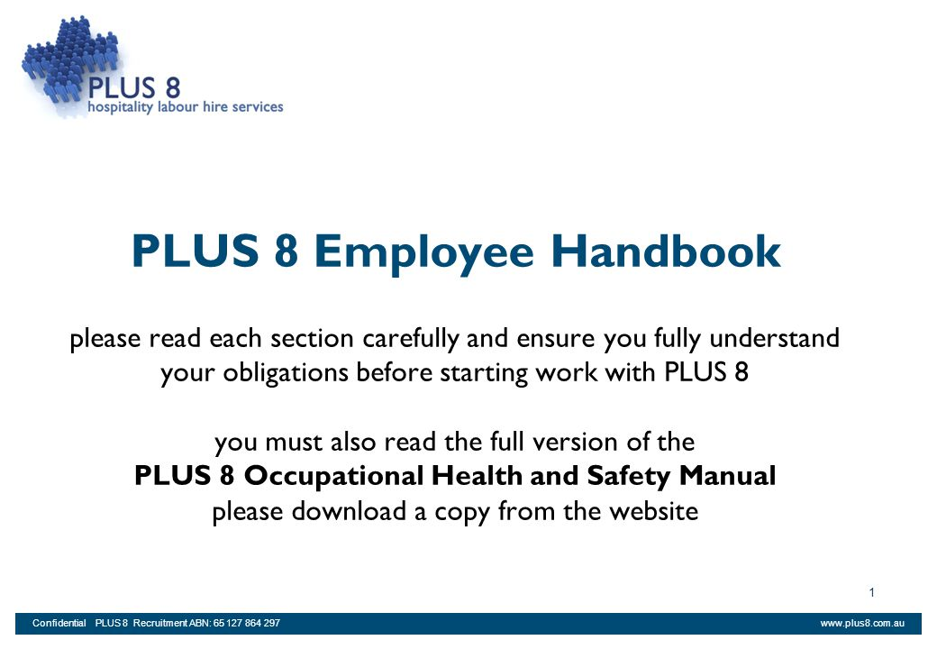 PLUS 8 Employee Handbook please read each section carefully and ensure you fully understand your obligations before starting work with PLUS 8 you must also read the full version of the PLUS 8 Occupational Health and Safety Manual please download a copy from the website
