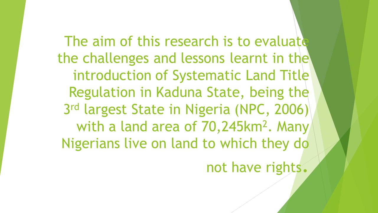 The aim of this research is to evaluate the challenges and lessons learnt in the introduction of Systematic Land Title Regulation in Kaduna State, being the 3rd largest State in Nigeria (NPC, 2006) with a land area of 70,245km2.