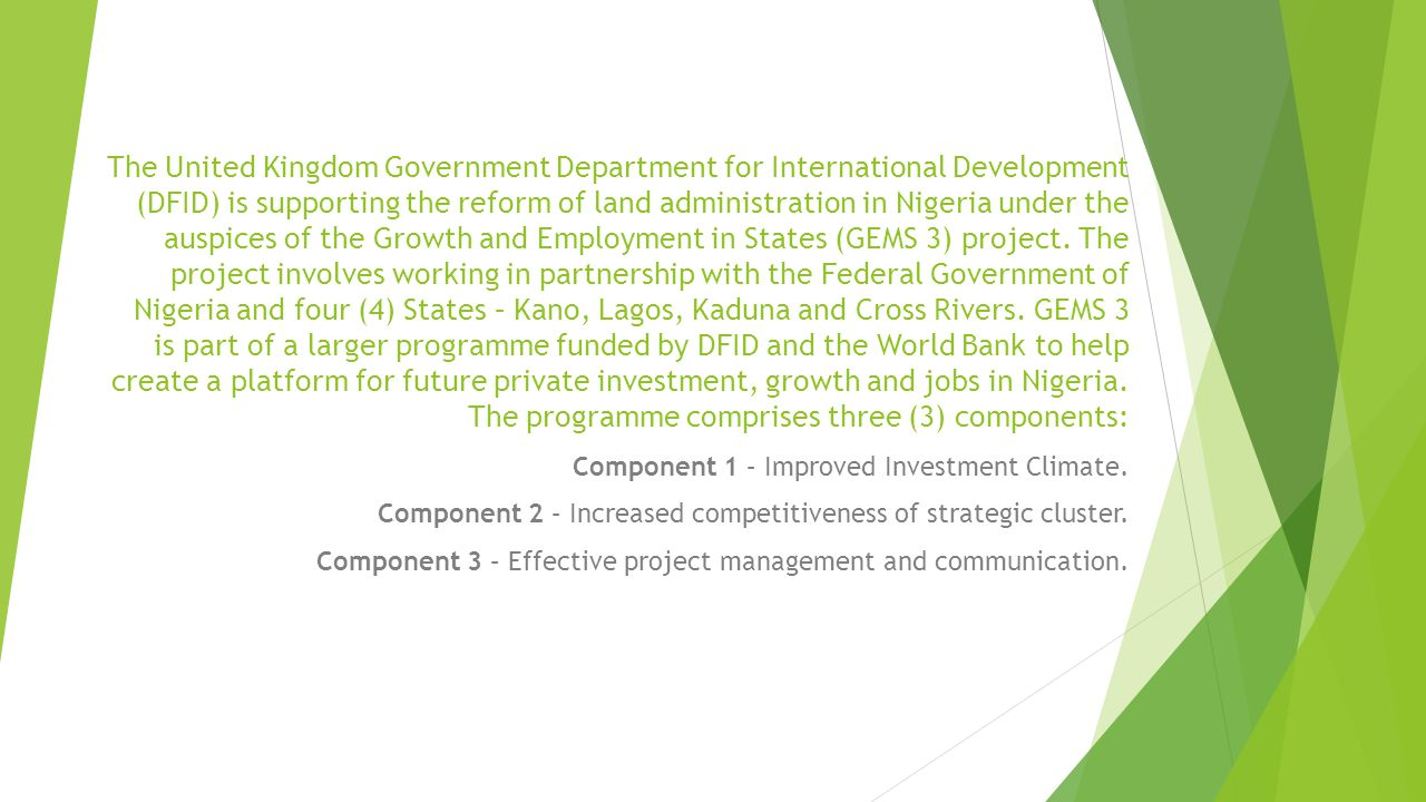 The United Kingdom Government Department for International Development (DFID) is supporting the reform of land administration in Nigeria under the auspices of the Growth and Employment in States (GEMS 3) project. The project involves working in partnership with the Federal Government of Nigeria and four (4) States – Kano, Lagos, Kaduna and Cross Rivers. GEMS 3 is part of a larger programme funded by DFID and the World Bank to help create a platform for future private investment, growth and jobs in Nigeria. The programme comprises three (3) components: