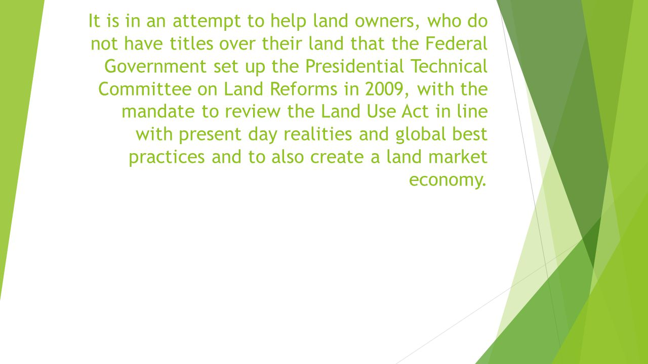 It is in an attempt to help land owners, who do not have titles over their land that the Federal Government set up the Presidential Technical Committee on Land Reforms in 2009, with the mandate to review the Land Use Act in line with present day realities and global best practices and to also create a land market economy.