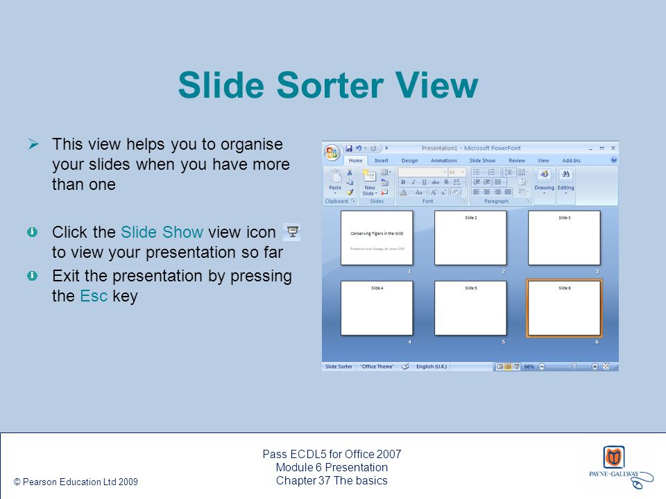 Slide Sorter View This view helps you to organise your slides when you have more than one.