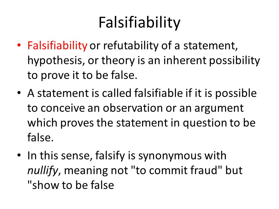 Falsifiability Falsifiability or refutability of a statement, hypothesis, or theory is an inherent possibility to prove it to be false.
