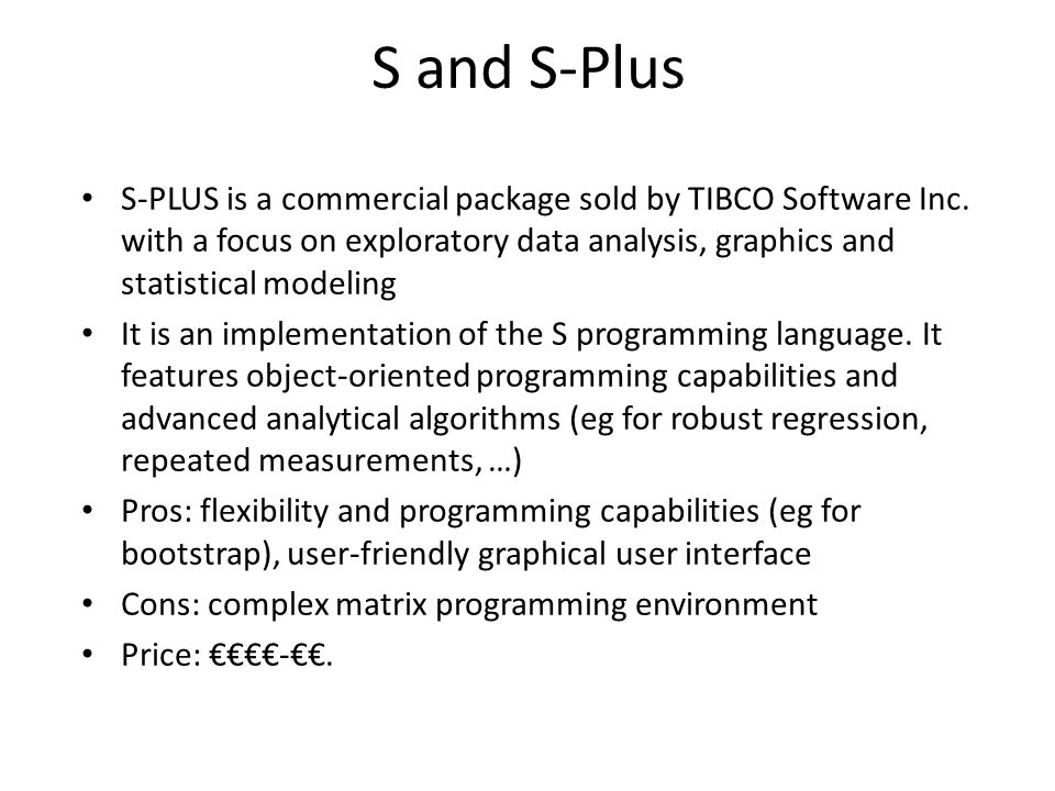 S and S-Plus S-PLUS is a commercial package sold by TIBCO Software Inc. with a focus on exploratory data analysis, graphics and statistical modeling.