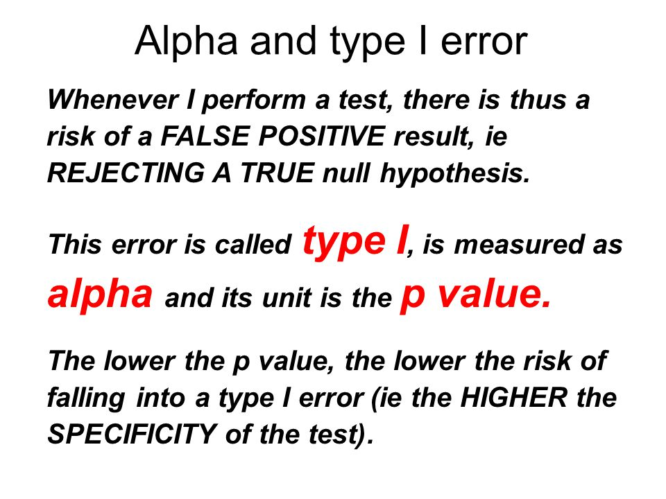 Alpha and type I error Whenever I perform a test, there is thus a risk of a FALSE POSITIVE result, ie REJECTING A TRUE null hypothesis.