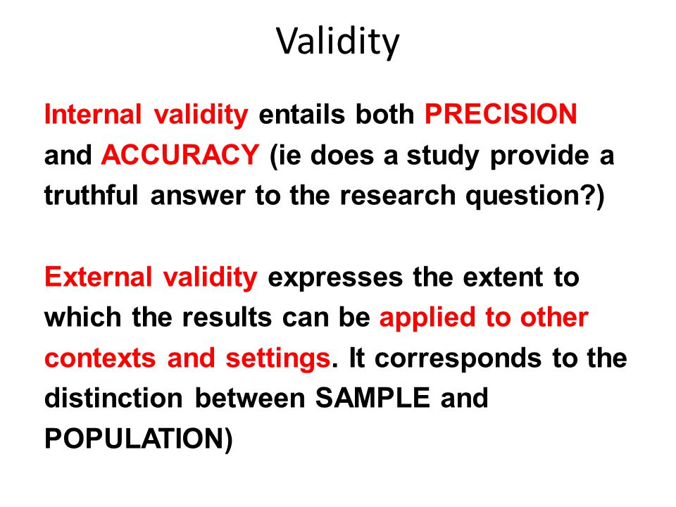 Validity Internal validity entails both PRECISION and ACCURACY (ie does a study provide a truthful answer to the research question )
