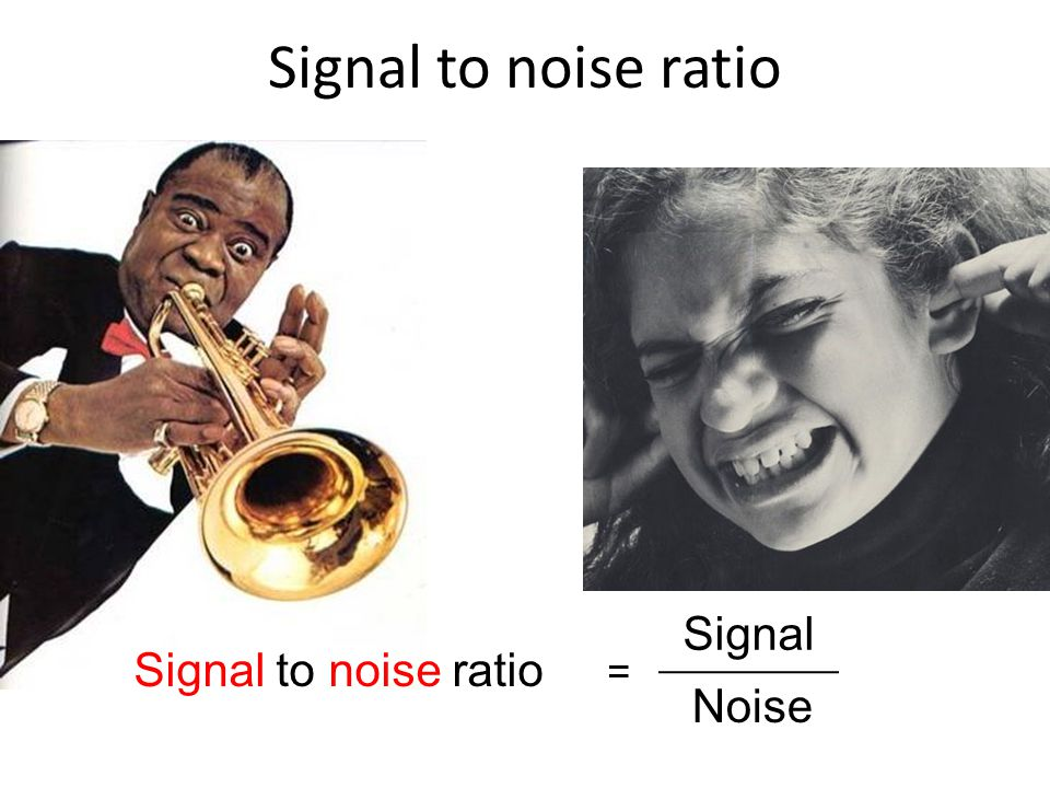 Signal to noise ratio Signal Signal to noise ratio = Noise