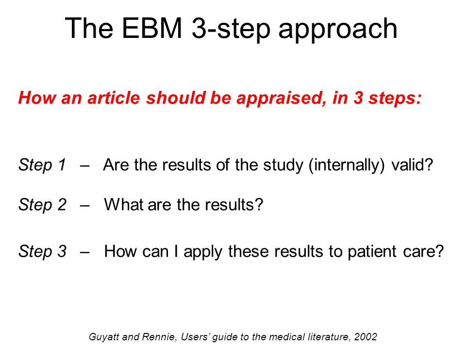 The EBM 3-step approach How an article should be appraised, in 3 steps: Step 1 – Are the results of the study (internally) valid