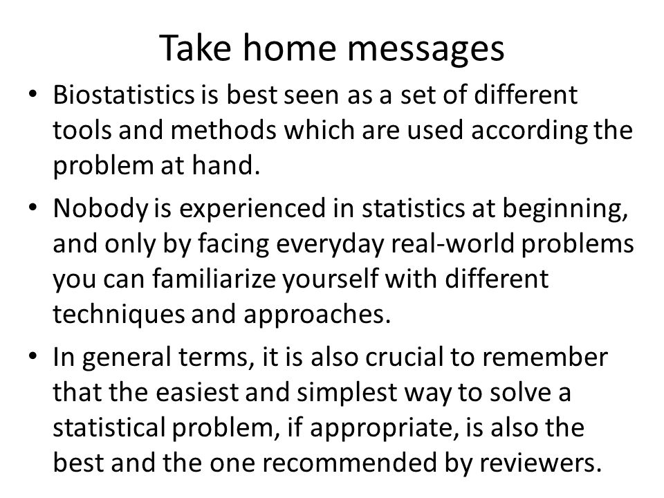 Take home messages Biostatistics is best seen as a set of different tools and methods which are used according the problem at hand.