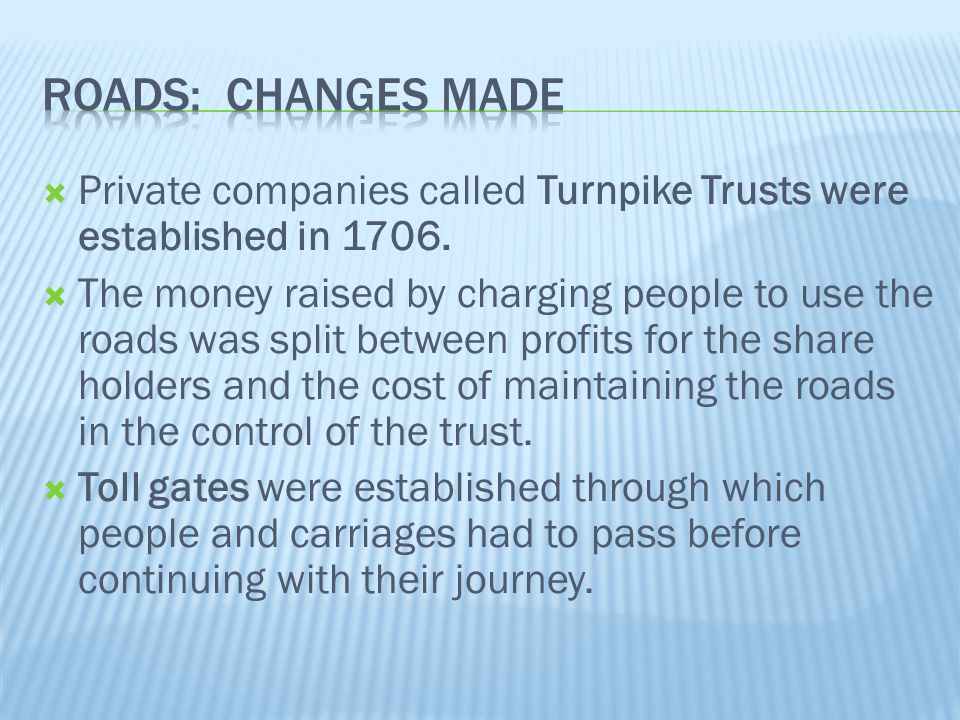 Roads: Changes Made Private companies called Turnpike Trusts were established in 1706.
