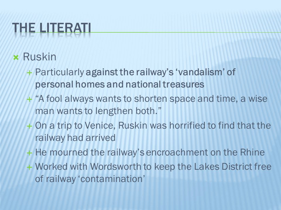 The literati Ruskin. Particularly against the railway's 'vandalism' of personal homes and national treasures.