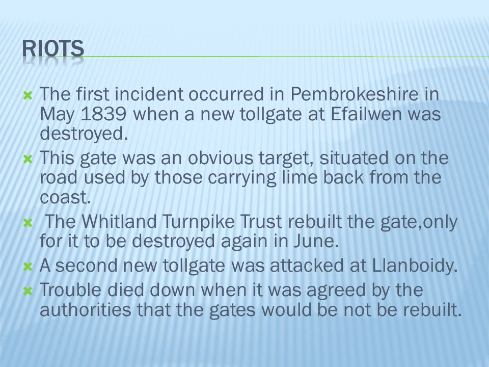 Riots The first incident occurred in Pembrokeshire in May 1839 when a new tollgate at Efailwen was destroyed.