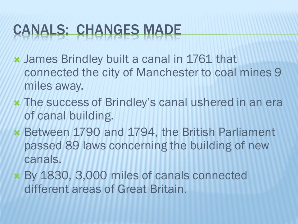 Canals: Changes Made James Brindley built a canal in 1761 that connected the city of Manchester to coal mines 9 miles away.