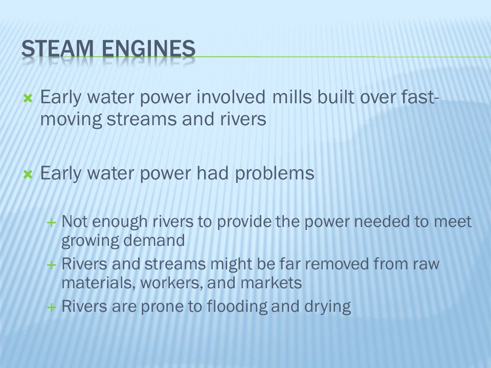 Steam Engines Early water power involved mills built over fast-moving streams and rivers. Early water power had problems.