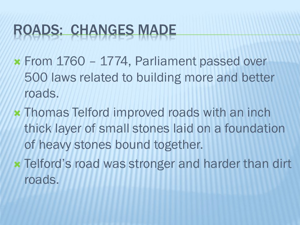Roads: Changes Made From 1760 – 1774, Parliament passed over 500 laws related to building more and better roads.