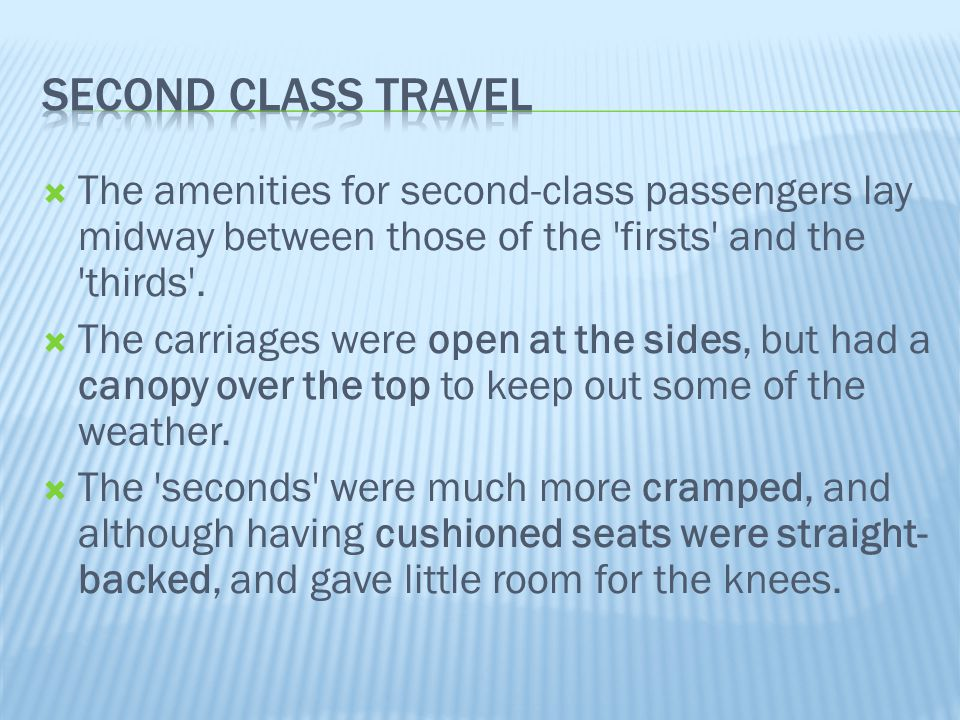 Second class travel The amenities for second-class passengers lay midway between those of the firsts and the thirds .