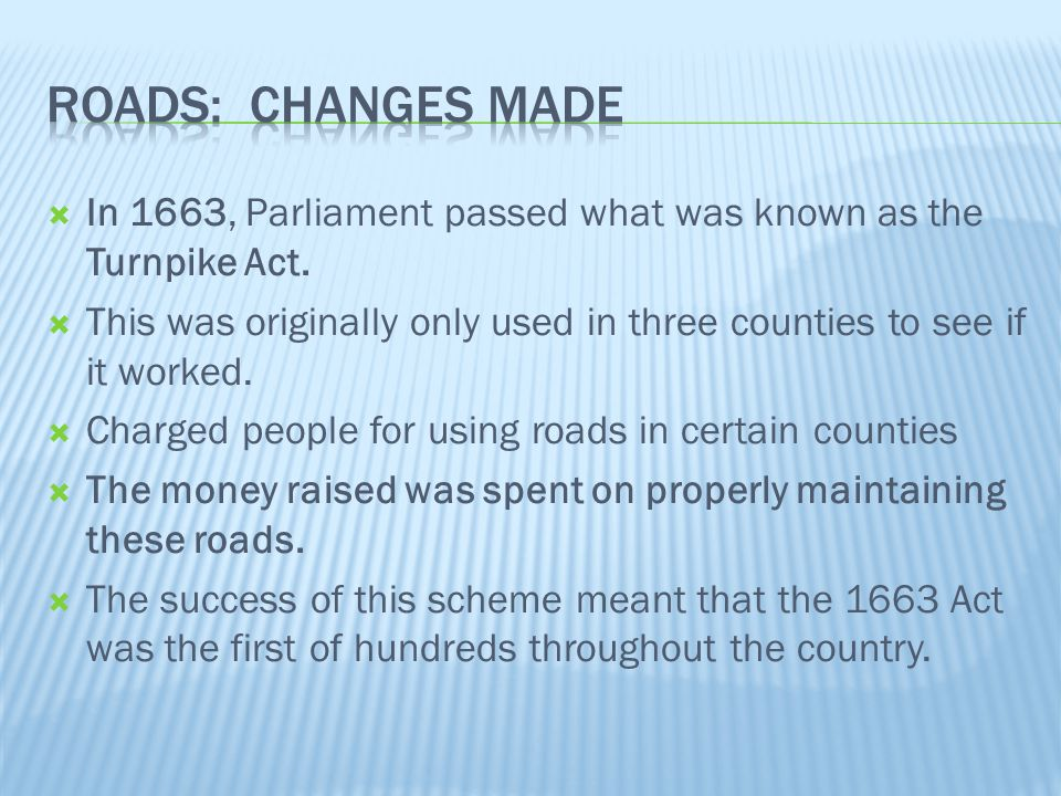 Roads: Changes Made In 1663, Parliament passed what was known as the Turnpike Act.