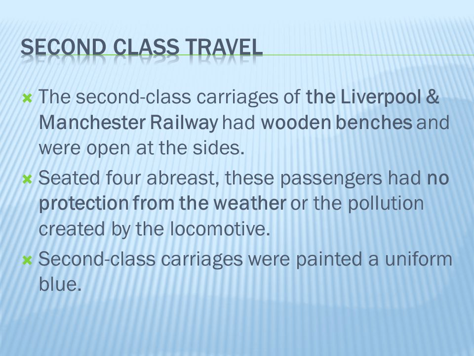 Second class travel The second-class carriages of the Liverpool & Manchester Railway had wooden benches and were open at the sides.