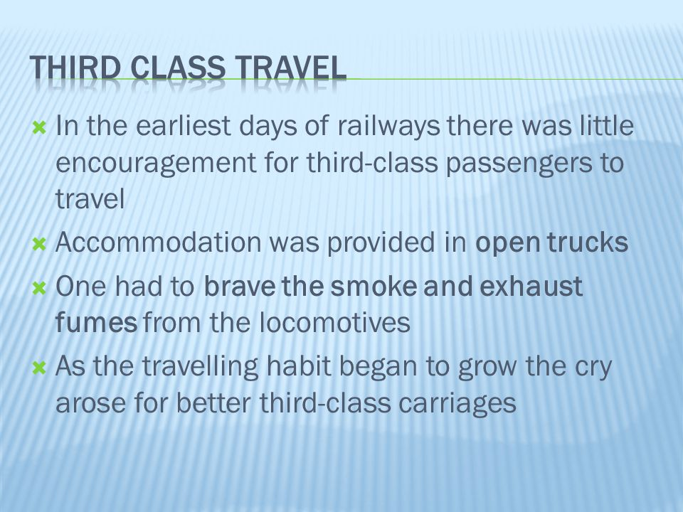 Third class travel In the earliest days of railways there was little encouragement for third-class passengers to travel.