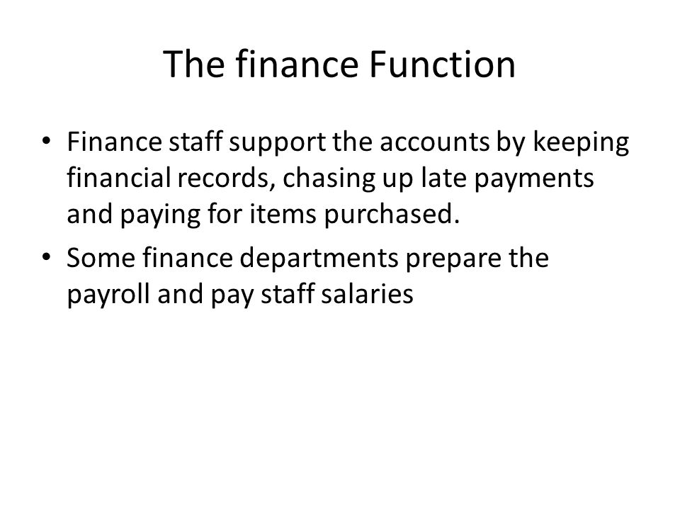 The finance Function Finance staff support the accounts by keeping financial records, chasing up late payments and paying for items purchased.