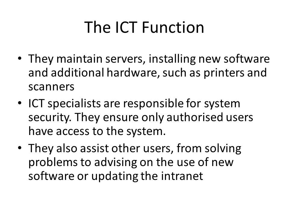 The ICT Function They maintain servers, installing new software and additional hardware, such as printers and scanners.