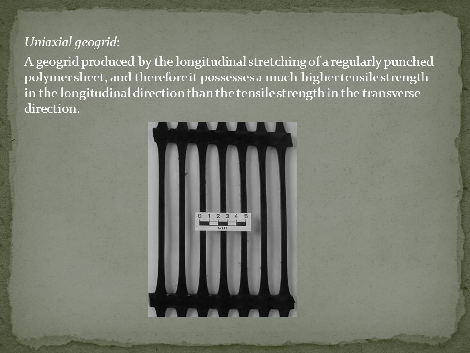Uniaxial geogrid: A geogrid produced by the longitudinal stretching of a regularly punched polymer sheet, and therefore it possesses a much higher tensile strength in the longitudinal direction than the tensile strength in the transverse direction.