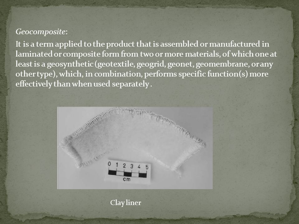 Geocomposite: It is a term applied to the product that is assembled or manufactured in laminated or composite form from two or more materials, of which one at least is a geosynthetic (geotextile, geogrid, geonet, geomembrane, or any other type), which, in combination, performs specific function(s) more effectively than when used separately .