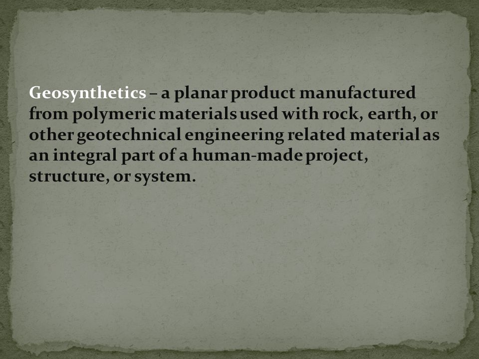 Geosynthetics – a planar product manufactured from polymeric materials used with rock, earth, or other geotechnical engineering related material as an integral part of a human-made project, structure, or system.