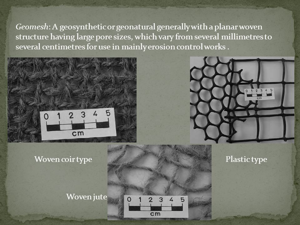 Geomesh: A geosynthetic or geonatural generally with a planar woven structure having large pore sizes, which vary from several millimetres to several centimetres for use in mainly erosion control works .