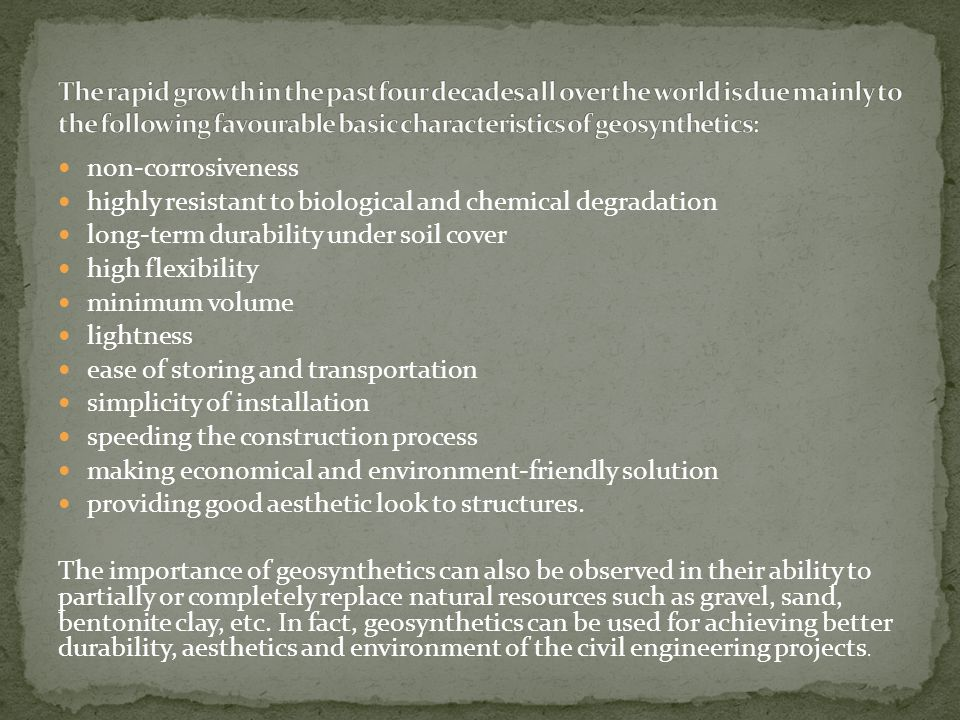 The rapid growth in the past four decades all over the world is due mainly to the following favourable basic characteristics of geosynthetics: