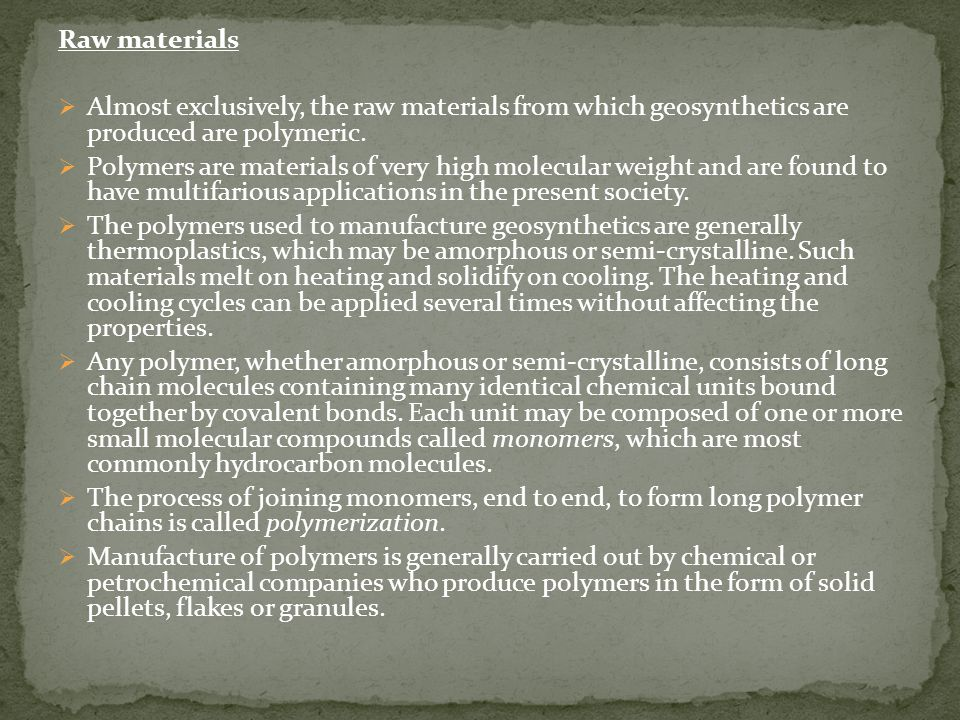 Raw materials Almost exclusively, the raw materials from which geosynthetics are produced are polymeric.